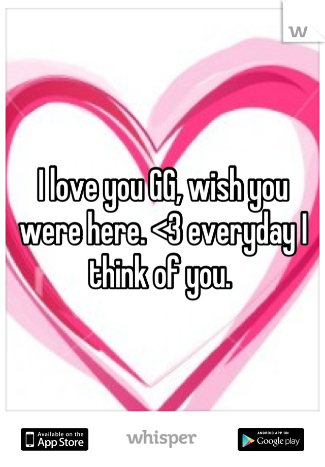 I love you GG, wish you were here. <3 everyday I think of you.