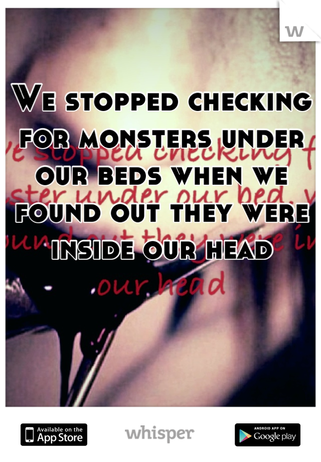 We stopped checking for monsters under our beds when we found out they were inside our head