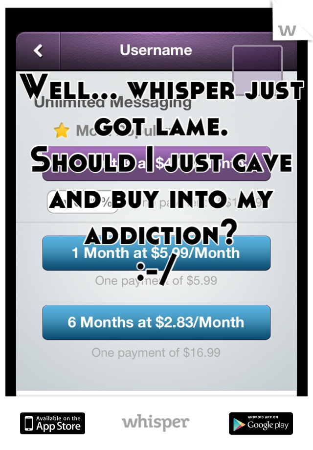 Well... whisper just got lame.  Should I just cave and buy into my addiction?  :-/