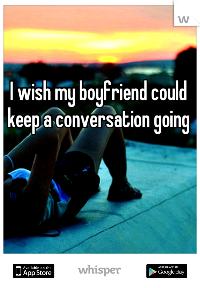 I wish my boyfriend could keep a conversation going