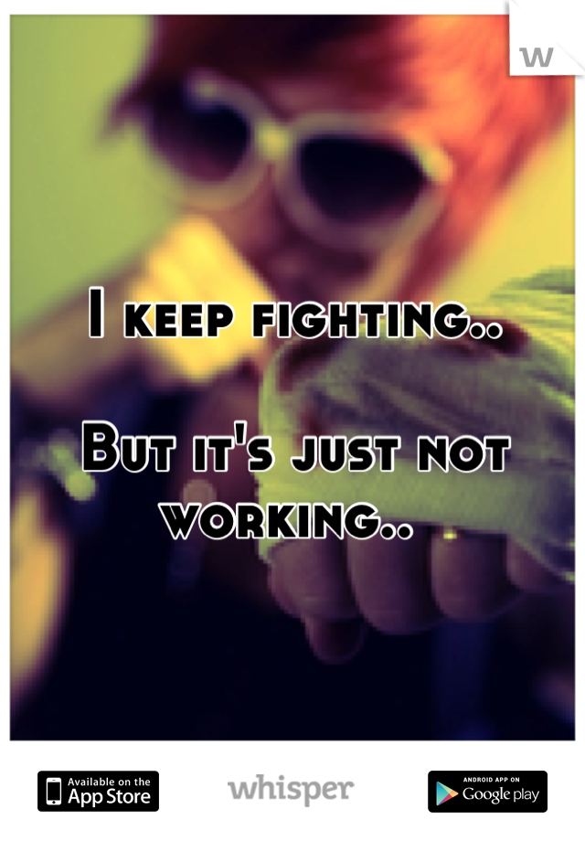 I keep fighting..  But it's just not working..
