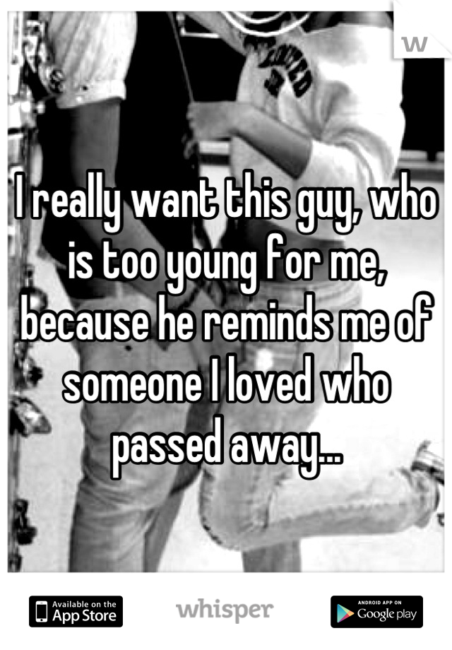 I really want this guy, who is too young for me, because he reminds me of someone I loved who passed away...