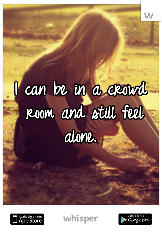 I can be in a crowd room and still feel alone.