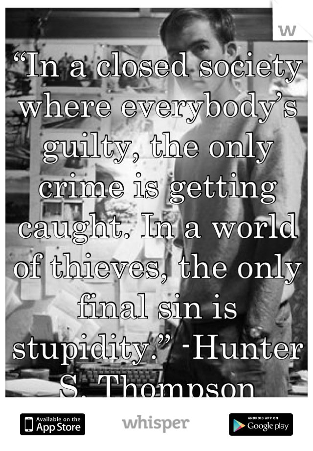 """""""In a closed society where everybody's guilty, the only crime is getting caught. In a world of thieves, the only final sin is stupidity."""" -Hunter S. Thompson"""
