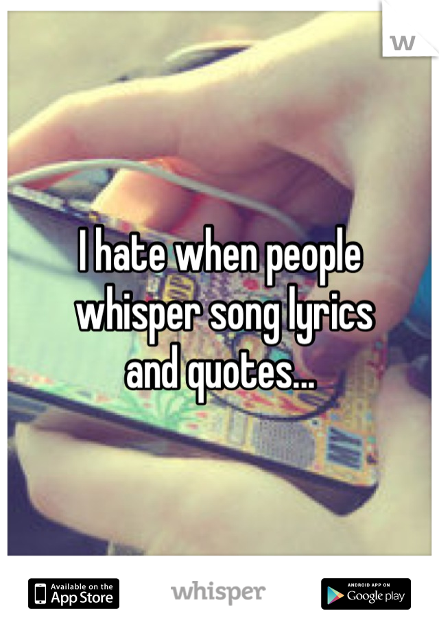 I hate when people  whisper song lyrics  and quotes...