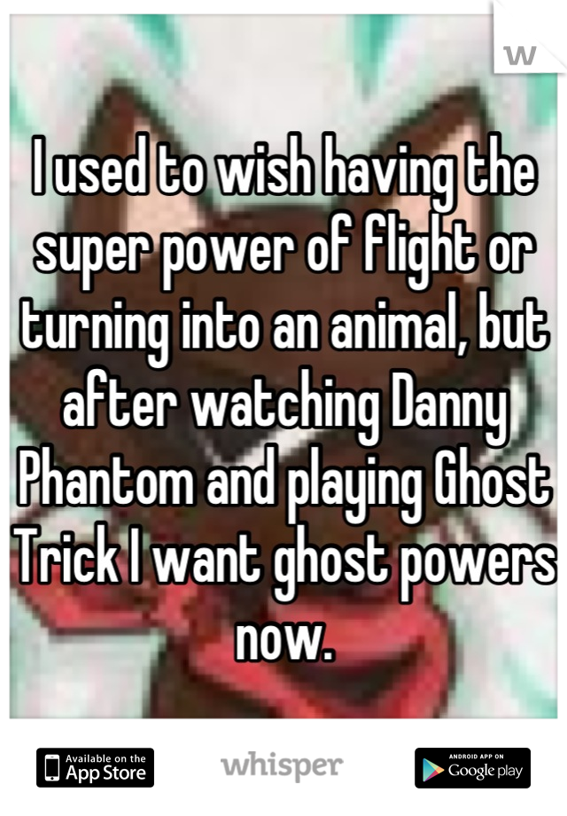 I used to wish having the super power of flight or turning into an animal, but after watching Danny Phantom and playing Ghost Trick I want ghost powers now.