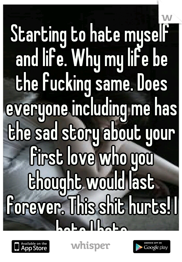 Starting to hate myself and life. Why my life be the fucking same. Does everyone including me has the sad story about your first love who you thought would last forever. This shit hurts! I hate I hate