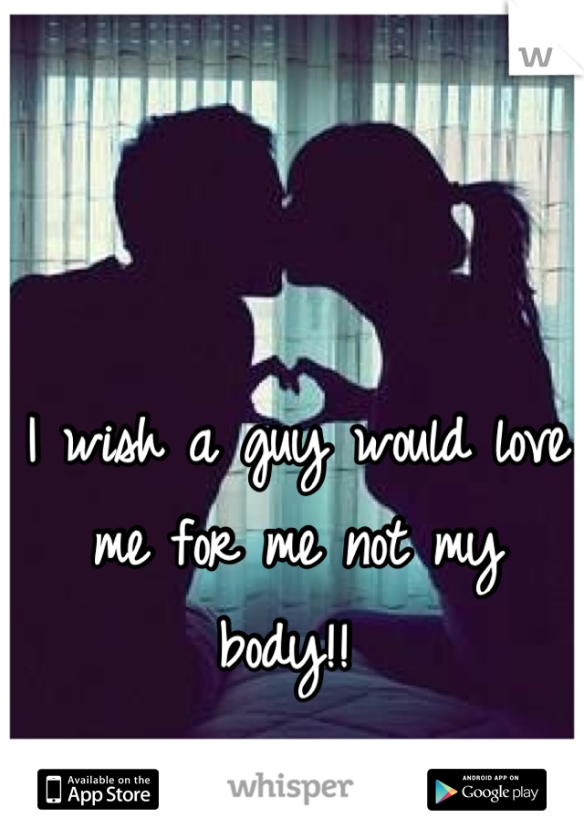 I wish a guy would love me for me not my body!!