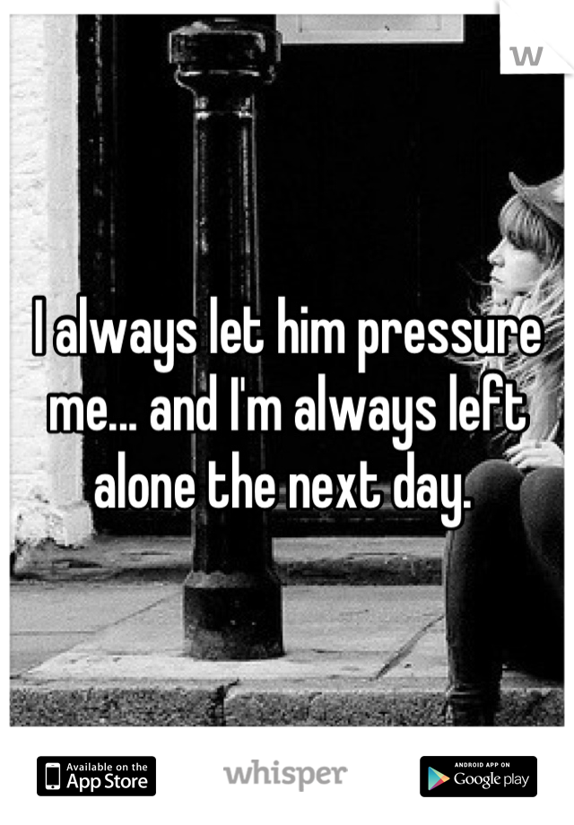 I always let him pressure me... and I'm always left alone the next day.