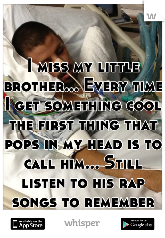 I miss my little brother... Every time I get something cool the first thing that pops in my head is to call him... Still listen to his rap songs to remember him. Miss u JV