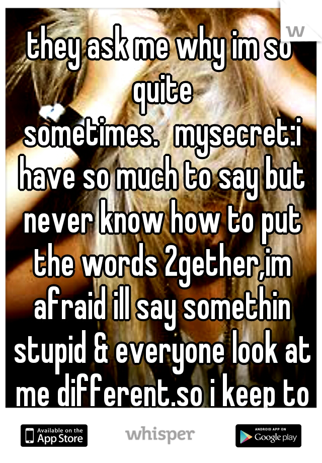 they ask me why im so quite sometimes. mysecret:i have so much to say but never know how to put the words 2gether,im afraid ill say somethin stupid & everyone look at me different.so i keep to myself.
