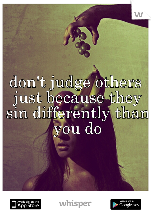 don't judge others just because they sin differently than you do