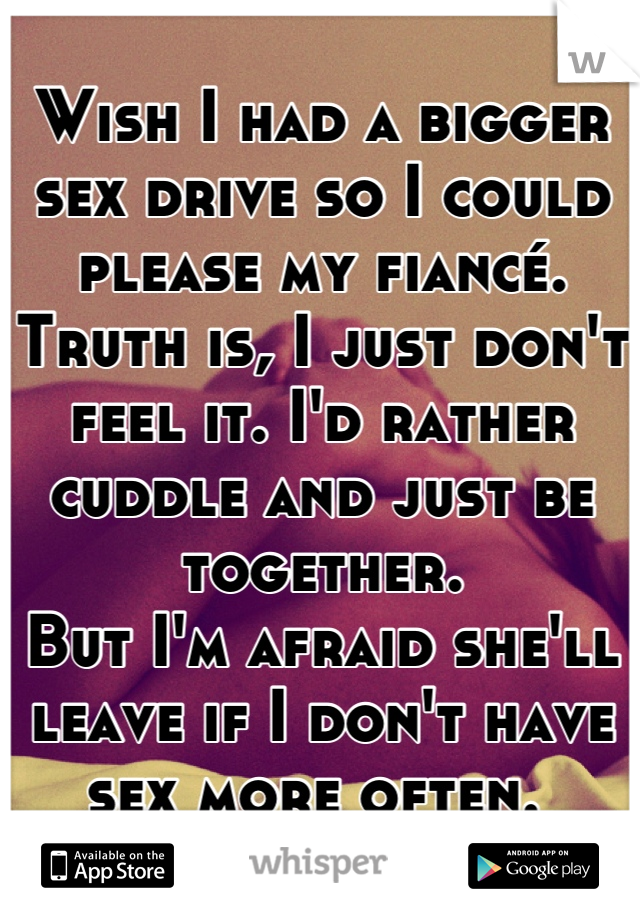 Wish I had a bigger sex drive so I could please my fiancé. Truth is, I just don't feel it. I'd rather cuddle and just be together.  But I'm afraid she'll leave if I don't have sex more often.