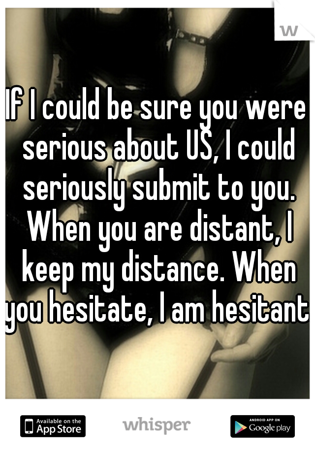If I could be sure you were serious about US, I could seriously submit to you. When you are distant, I keep my distance. When you hesitate, I am hesitant.