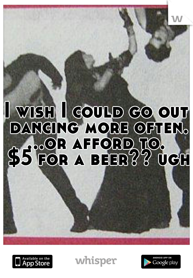 I wish I could go out dancing more often. ...or afford to.  $5 for a beer?? ugh!