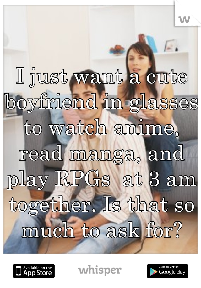I just want a cute boyfriend in glasses to watch anime, read manga, and play RPGs  at 3 am together. Is that so much to ask for?