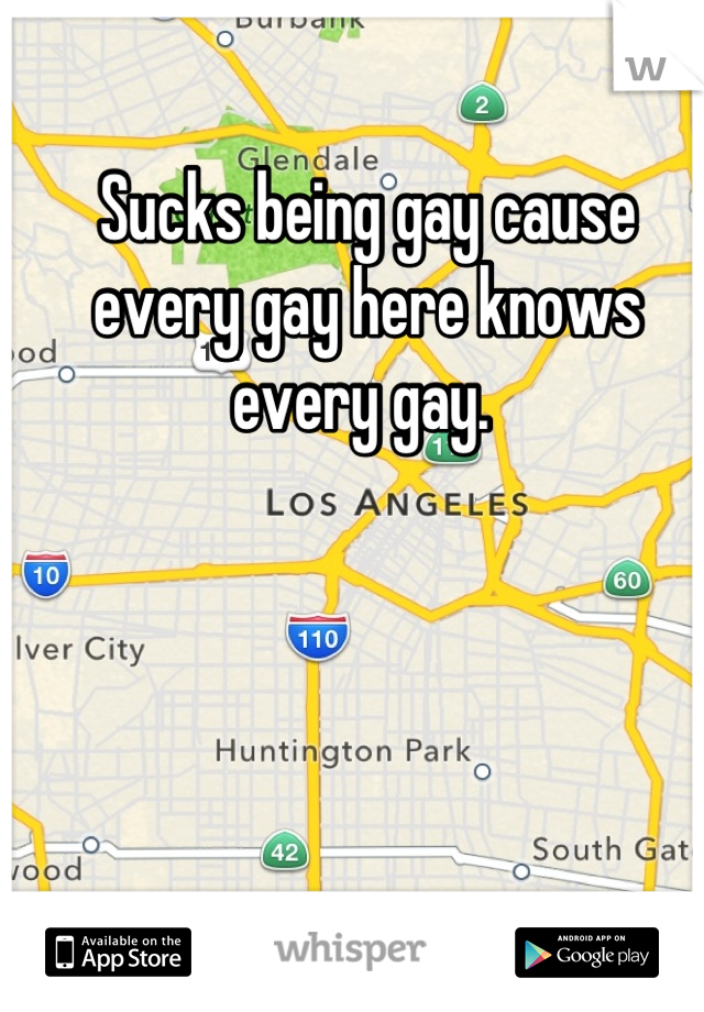 Sucks being gay cause every gay here knows every gay.
