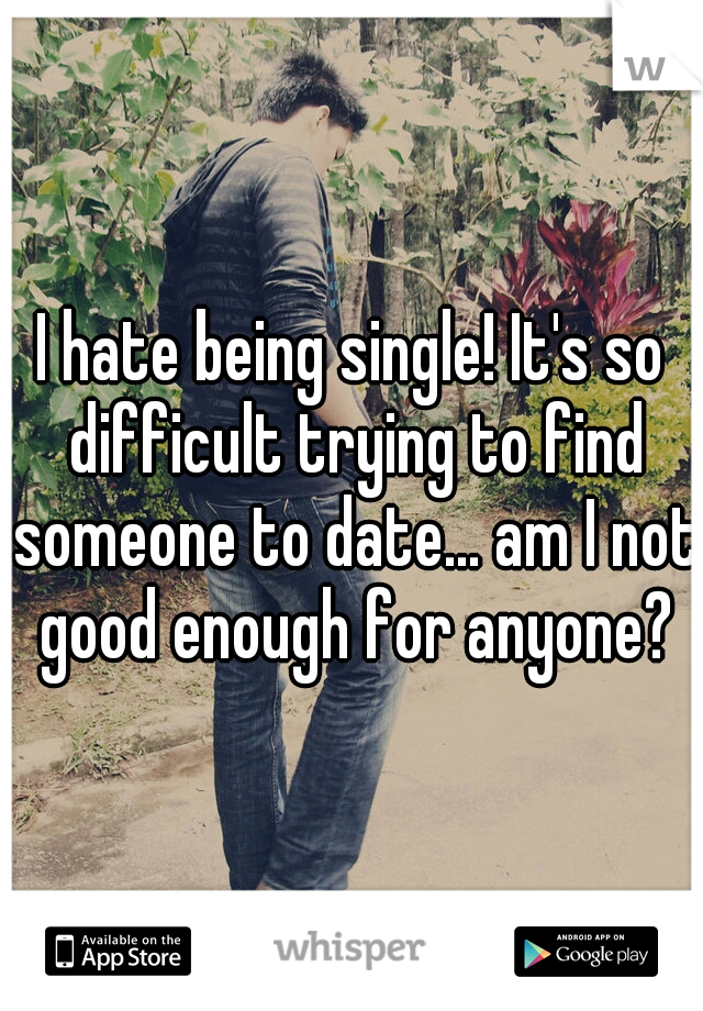 I hate being single! It's so difficult trying to find someone to date... am I not good enough for anyone?