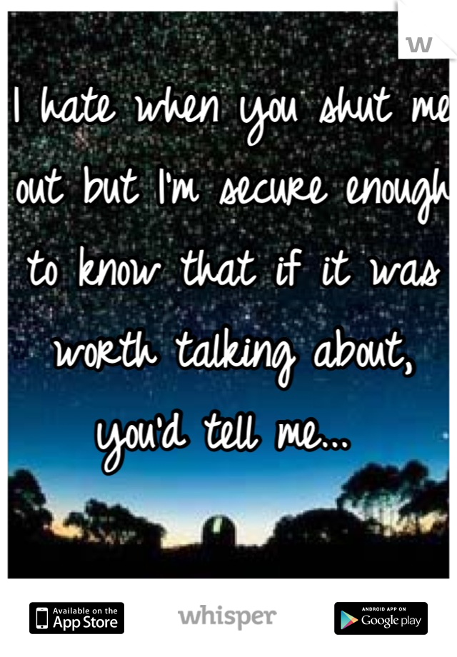 I hate when you shut me out but I'm secure enough to know that if it was worth talking about, you'd tell me...