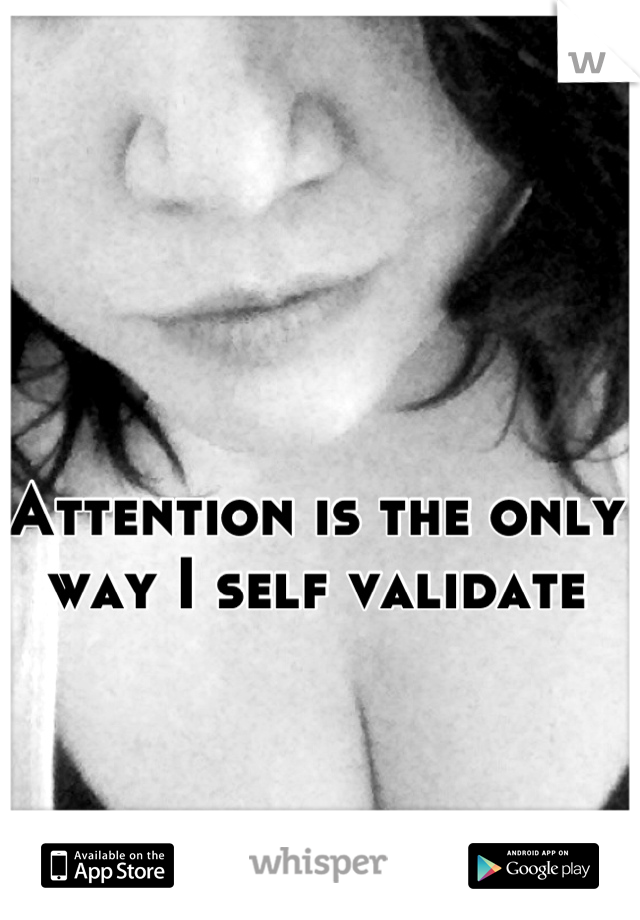 Attention is the only way I self validate