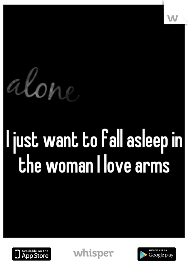 I just want to fall asleep in the woman I love arms