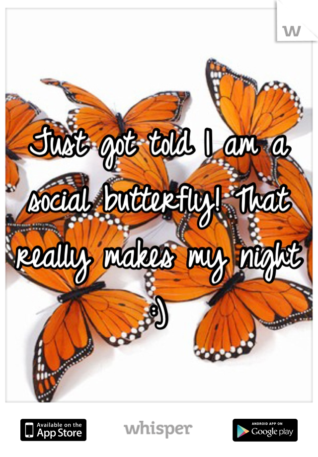 Just got told I am a social butterfly! That really makes my night :)