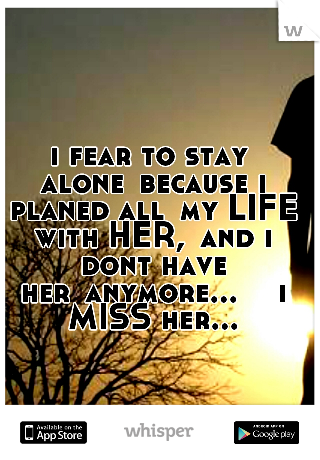 i fear to stay alone because i planed all my LIFE with HER, and i dont have her anymore...   i MISS her...