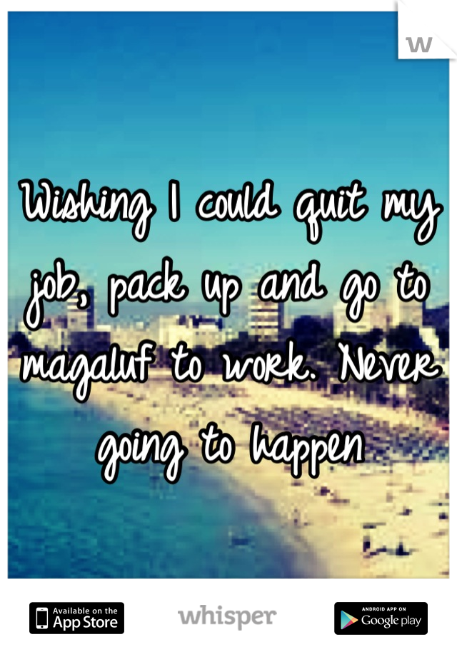 Wishing I could quit my job, pack up and go to magaluf to work. Never going to happen