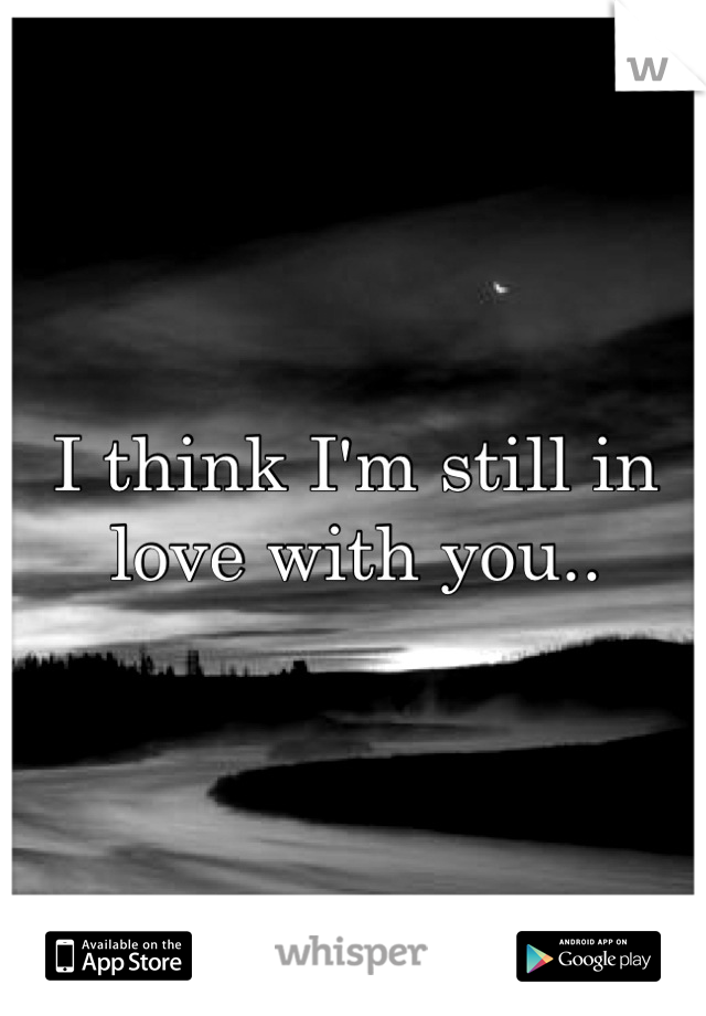 I think I'm still in love with you..
