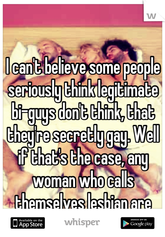 I can't believe some people seriously think legitimate bi-guys don't think, that they're secretly gay. Well if that's the case, any woman who calls themselves lesbian are secretly straight.