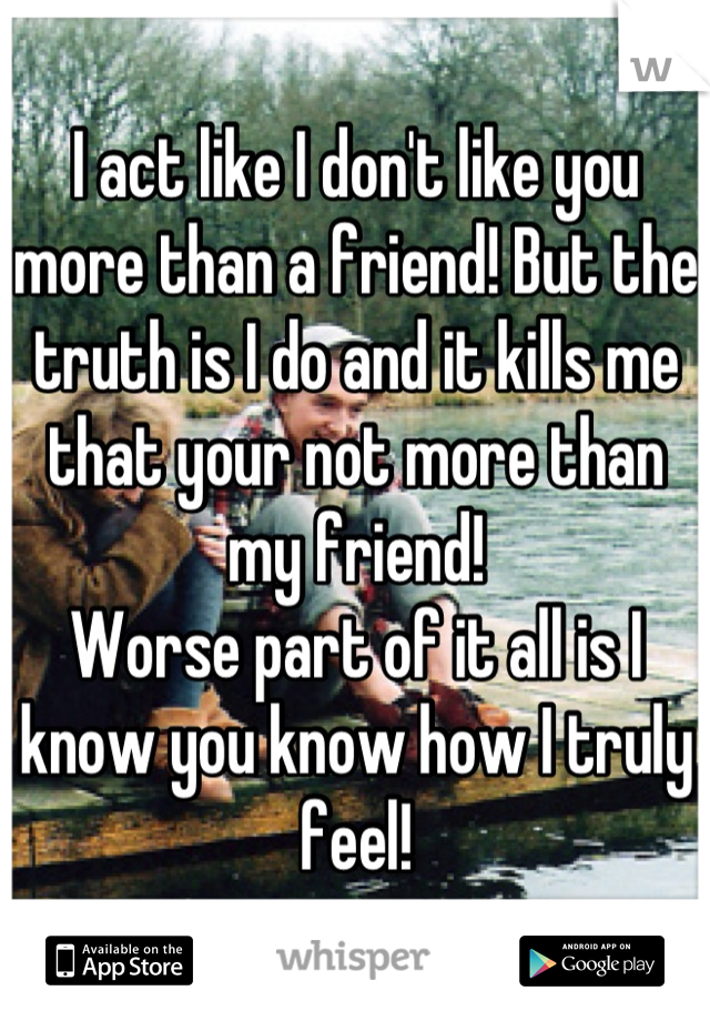 I act like I don't like you more than a friend! But the truth is I do and it kills me that your not more than my friend!  Worse part of it all is I know you know how I truly feel!