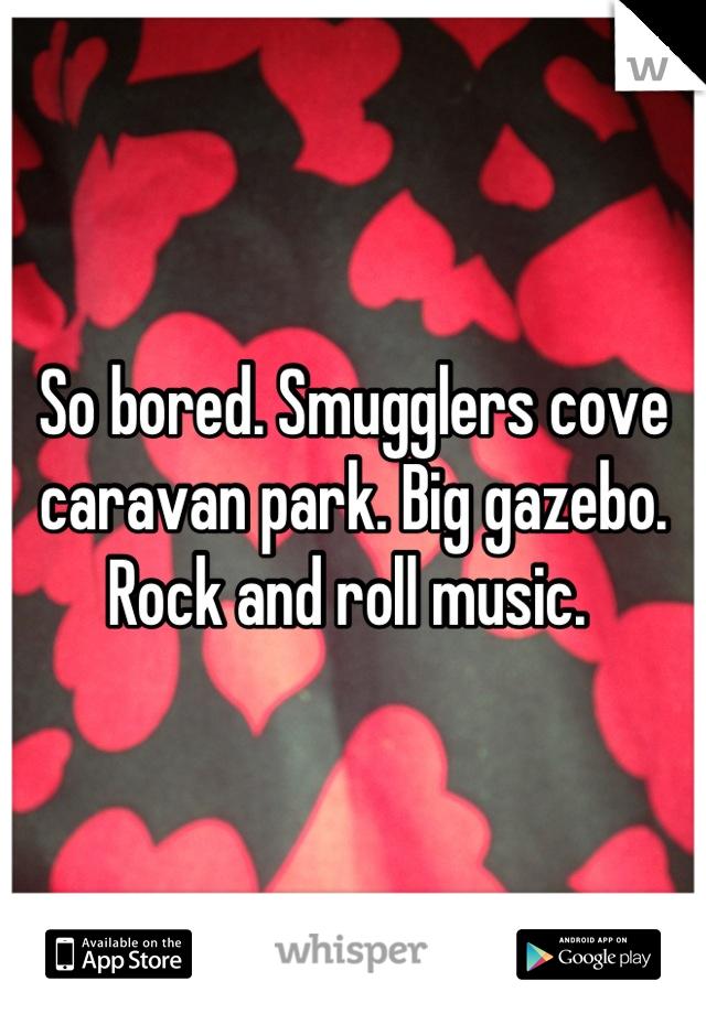 So bored. Smugglers cove caravan park. Big gazebo. Rock and roll music.