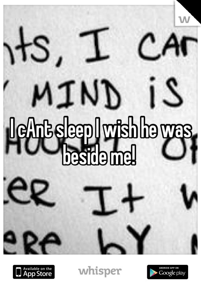 I cAnt sleep I wish he was beside me!