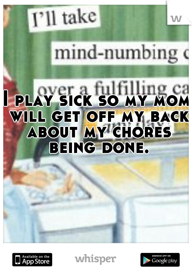 I play sick so my mom will get off my back about my chores being done.