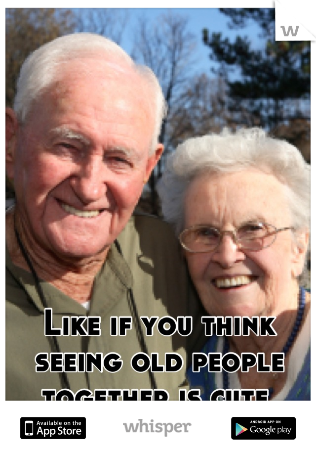Like if you think seeing old people together is cute