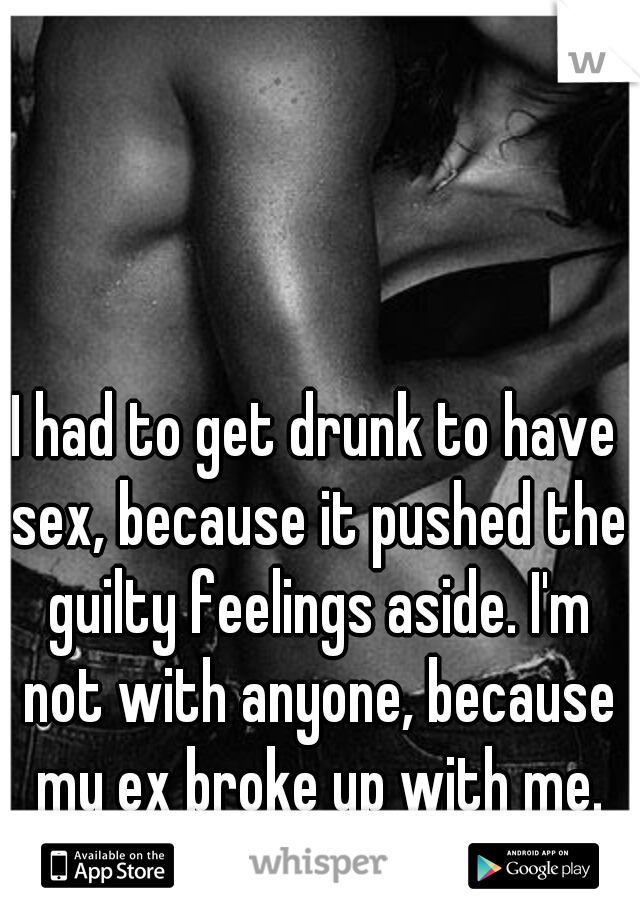 I had to get drunk to have sex, because it pushed the guilty feelings aside. I'm not with anyone, because my ex broke up with me. Why do I feel guilty?