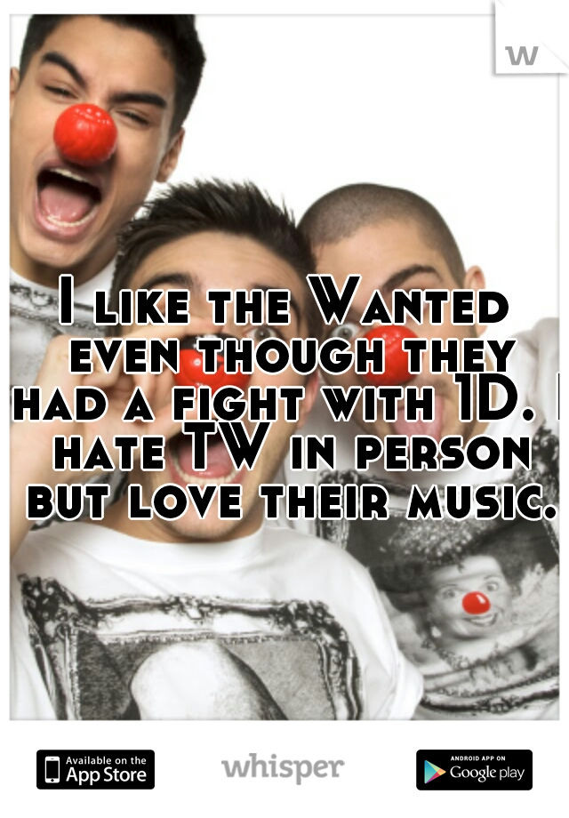 I like the Wanted even though they had a fight with 1D. I hate TW in person but love their music.