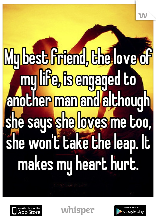 My best friend, the love of my life, is engaged to another man and although she says she loves me too, she won't take the leap. It makes my heart hurt.