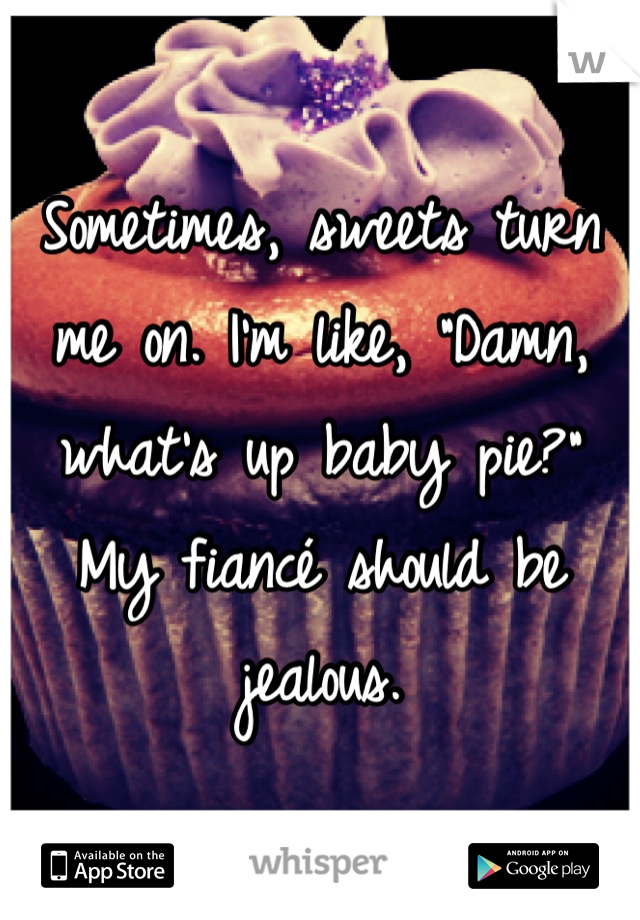 """Sometimes, sweets turn me on. I'm like, """"Damn, what's up baby pie?"""" My fiancé should be jealous."""