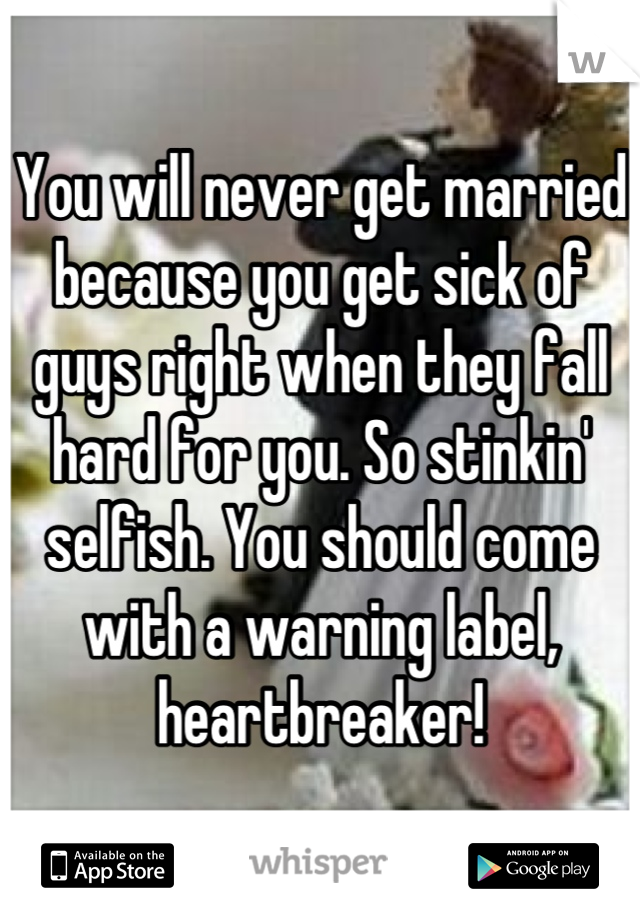 You will never get married because you get sick of guys right when they fall hard for you. So stinkin' selfish. You should come with a warning label, heartbreaker!