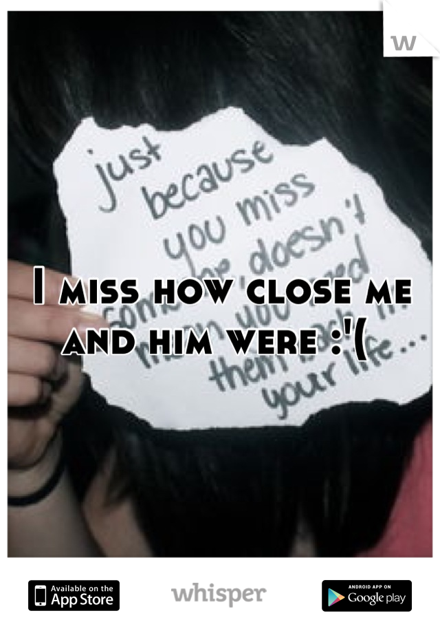 I miss how close me and him were :'(