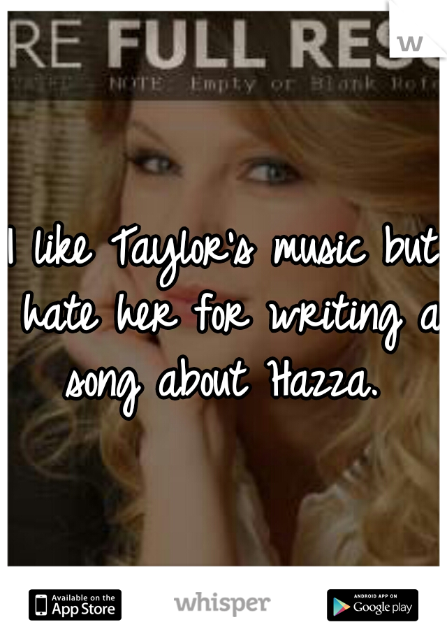 I like Taylor's music but hate her for writing a song about Hazza.
