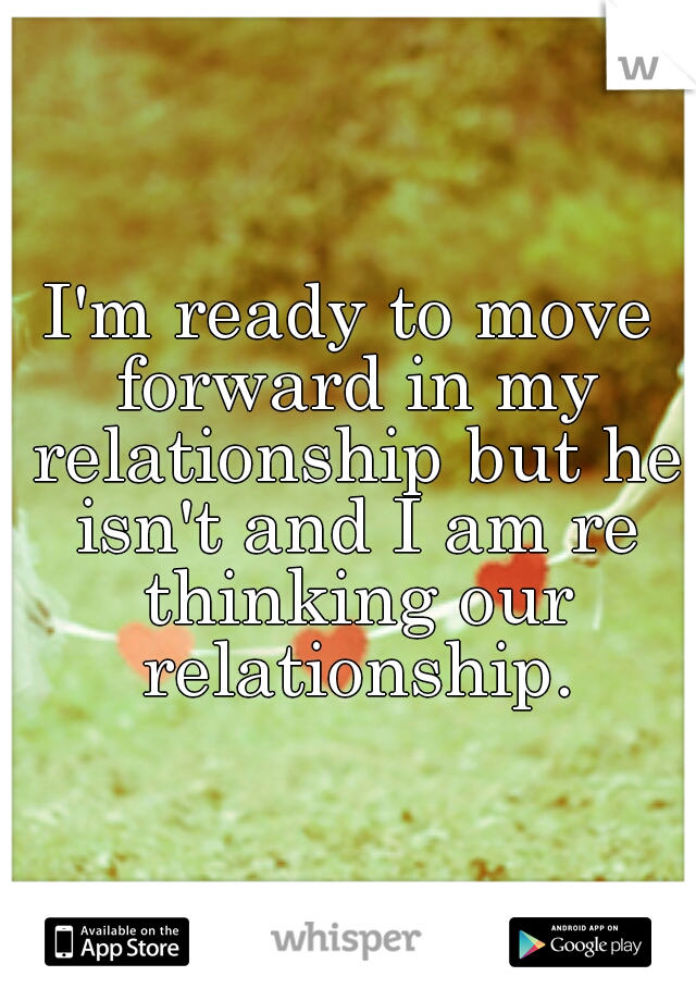 I'm ready to move forward in my relationship but he isn't and I am re thinking our relationship.