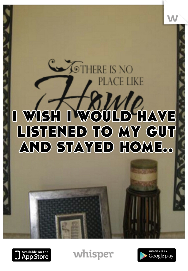 i wish i would have listened to my gut and stayed home..