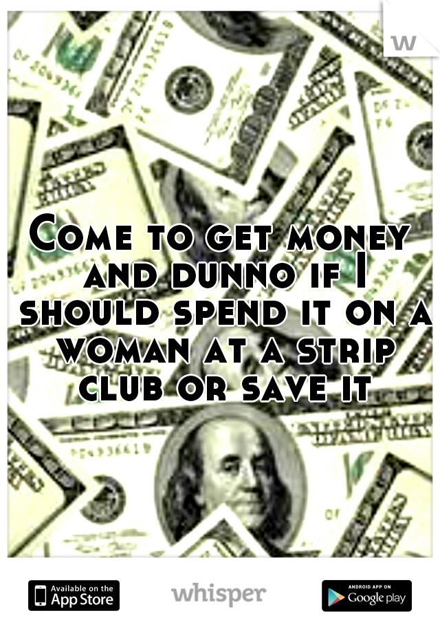 Come to get money and dunno if I should spend it on a woman at a strip club or save it