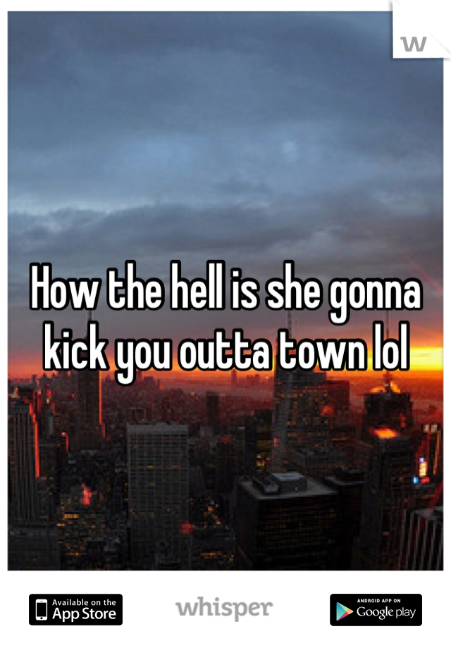 How the hell is she gonna kick you outta town lol