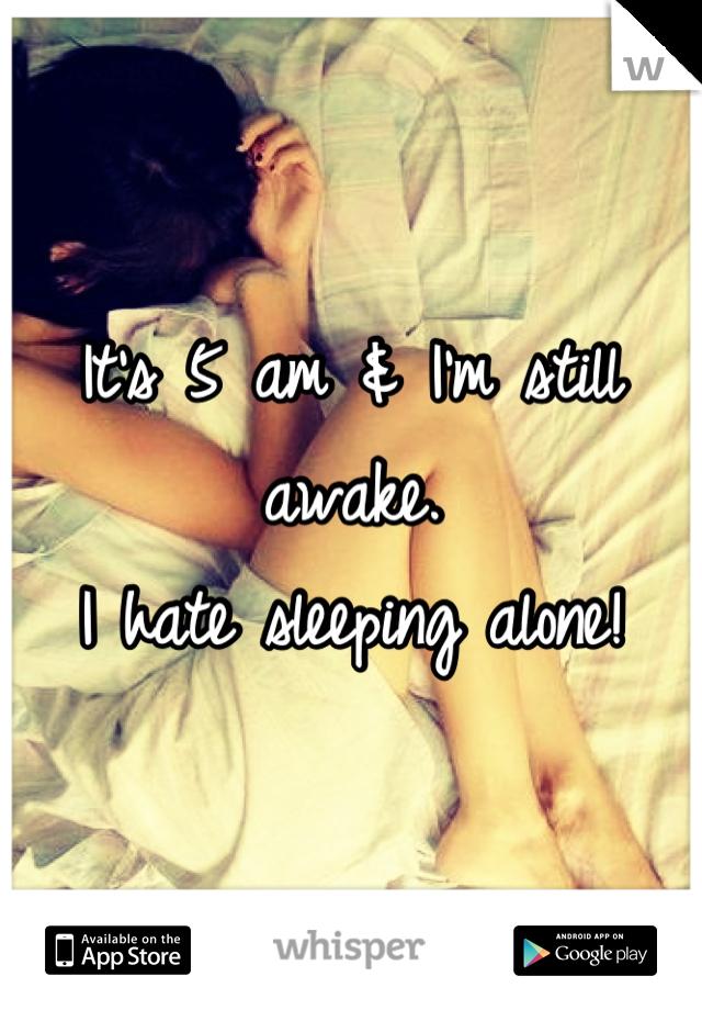It's 5 am & I'm still awake.  I hate sleeping alone!