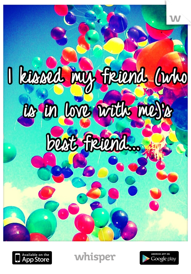 I kissed my friend (who is in love with me)'s best friend...