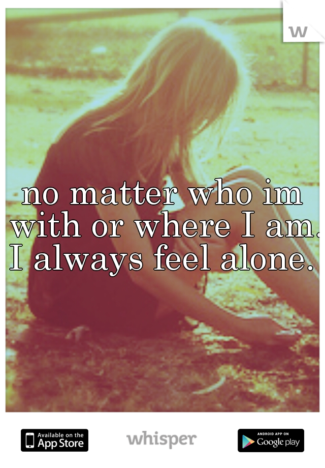 no matter who im with or where I am. I always feel alone.