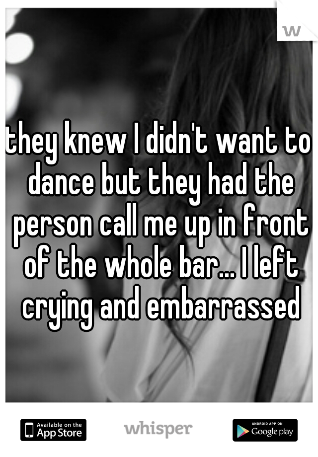 they knew I didn't want to dance but they had the person call me up in front of the whole bar... I left crying and embarrassed